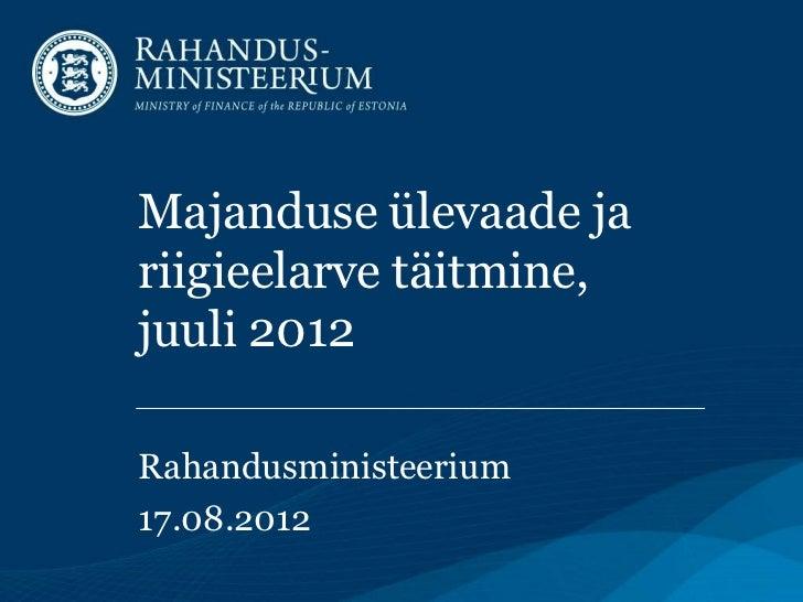 Majanduse ülevaade jariigieelarve täitmine,juuli 2012Rahandusministeerium17.08.2012