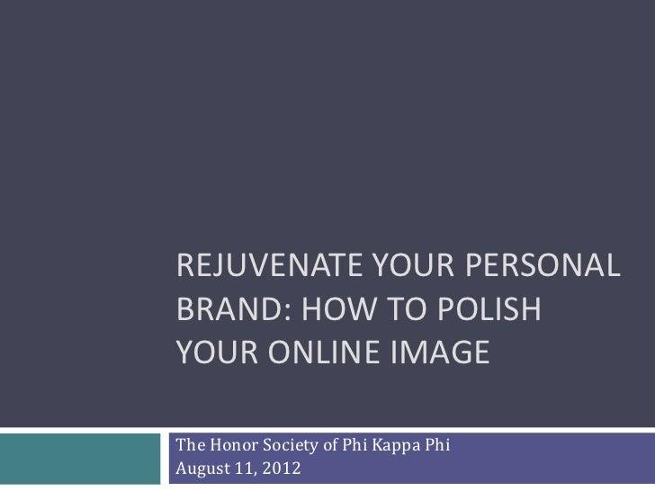 REJUVENATE YOUR PERSONALBRAND: HOW TO POLISHYOUR ONLINE IMAGEThe Honor Society of Phi Kappa PhiAugust 11, 2012