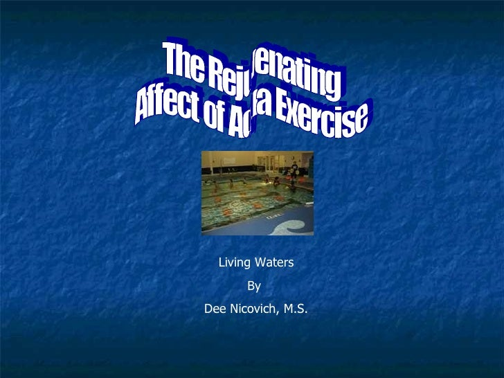 The Rejuvenating Affect of Aqua Exercise Living Waters By  Dee Nicovich, M.S.