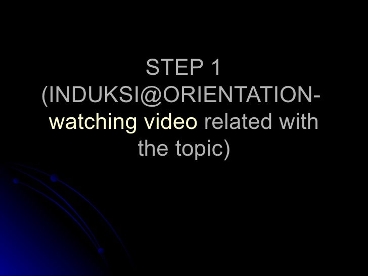 STEP 1 (INDUKSI@ORIENTATION-  watching video  related with the topic)