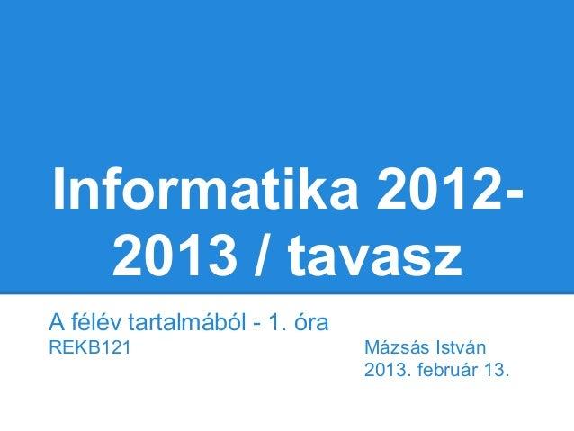 Informatika 2012-   2013 / tavaszA félév tartalmából - 1. óraREKB121                        Mázsás István                 ...