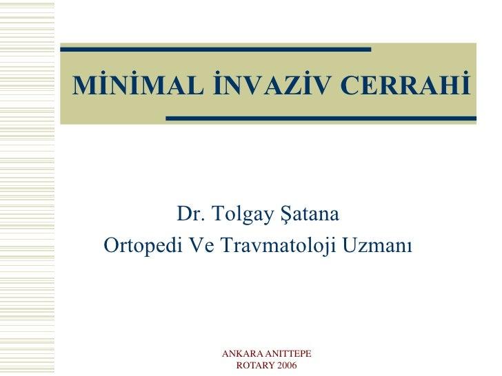 MİNİMAL İNVAZİV CERRAHİ<br />Dr. Tolgay Şatana<br />Ortopedi Ve Travmatoloji Uzmanı<br />ANKARA ANITTEPE ROTARY 2006<br />