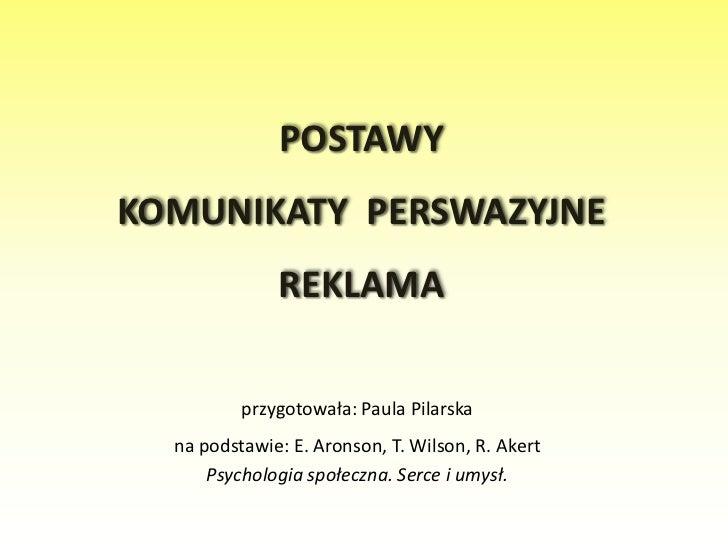 POSTAWY KOMUNIKATY  PERSWAZYJNEREKLAMA<br />przygotowała: Paula Pilarska<br />na podstawie: E. Aronson, T. Wilson, R. Aker...