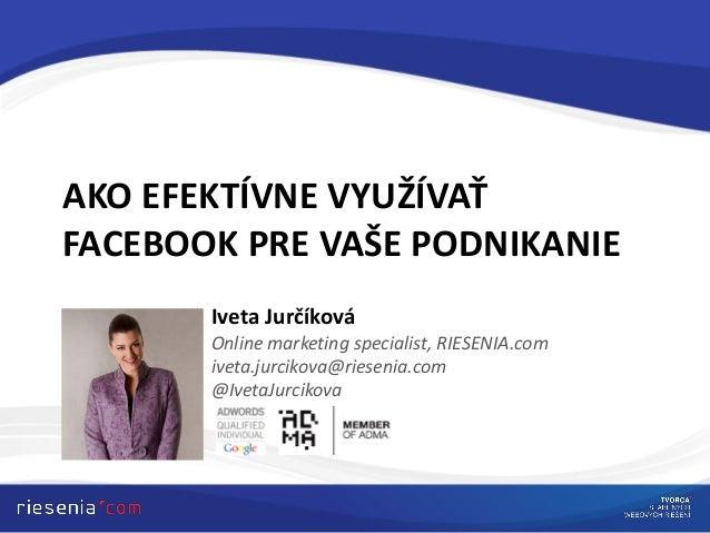AKO EFEKTÍVNE VYUŽÍVAŤFACEBOOK PRE VAŠE PODNIKANIEIveta JurčíkováOnline marketing specialist, RIESENIA.comiveta.jurcikova@...