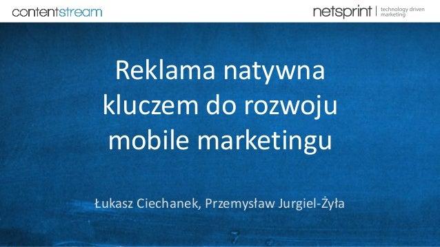 Reklama natywna kluczem do rozwoju mobile marketingu Łukasz Ciechanek, Przemysław Jurgiel-Żyła