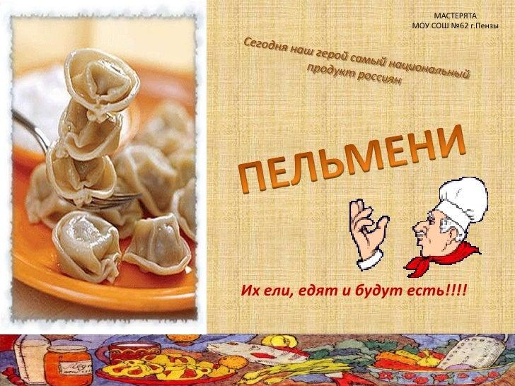МАСТЕРЯТА<br />МОУ СОШ №62 г.Пензы<br />Сегодня наш герой самый национальный продукт россиян<br />ПЕЛЬМЕНИ<br />Их ели, ед...