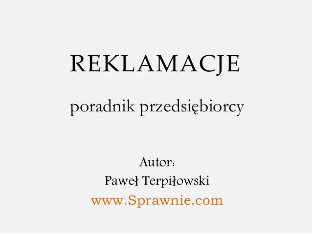 REKLAMACJE poradnik przedsiębiorcy Autor: Paweł Terpiłowski www.Sprawnie.com