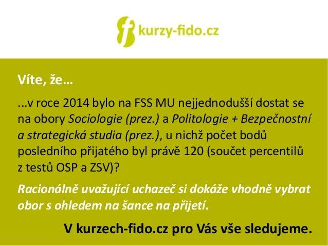 Víte, že…  ...v roce 2014 bylo na FSS MU nejjednodušší dostat se  na obory Sociologie (prez.) a Politologie + Bezpečnostní...