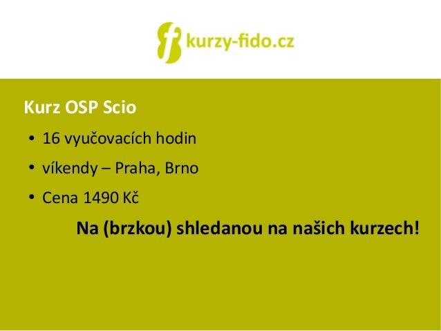 Kurz OSP Scio  ● 16 vyučovacích hodin  ● víkendy – Praha, Brno  ● Cena 1490 Kč  Na (brzkou) shledanou na našich kurzech!