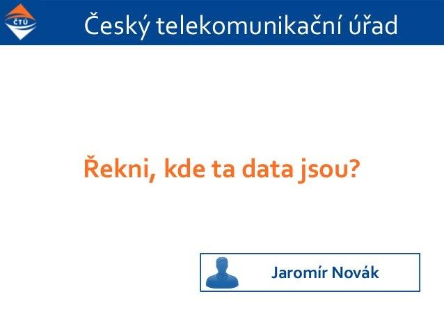 Český telekomunikační úřad Řekni, kde ta data jsou? Jaromír Novák