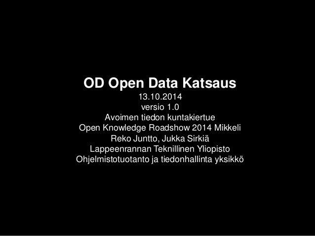 OD Open Data Katsaus13.10.2014versio 1.0Avoimen tiedon kuntakiertueOpen Knowledge Roadshow2014 MikkeliReko Juntto, Jukka S...