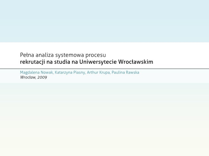 Pełna analiza systemowa procesu rekrutacji na studia na Uniwersytecie Wrocławskim Magdalena Nowak, Katarzyna Piasny, Arthu...