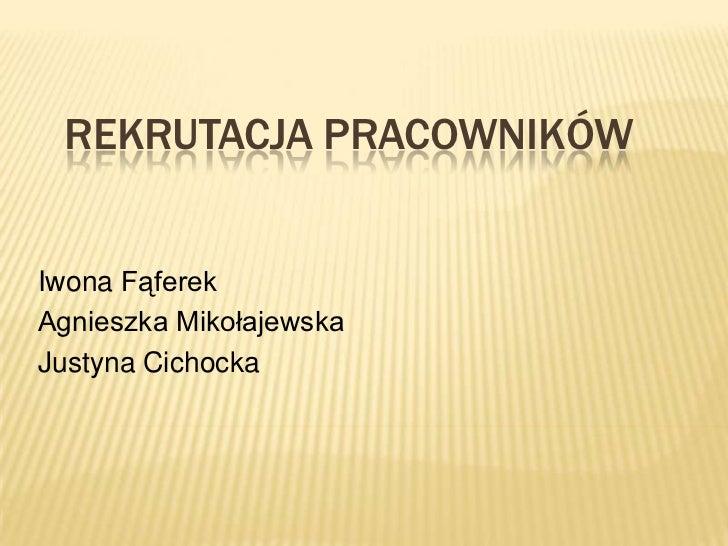 REKRUTACJA PRACOWNIKÓW   Iwona Fąferek Agnieszka Mikołajewska Justyna Cichocka