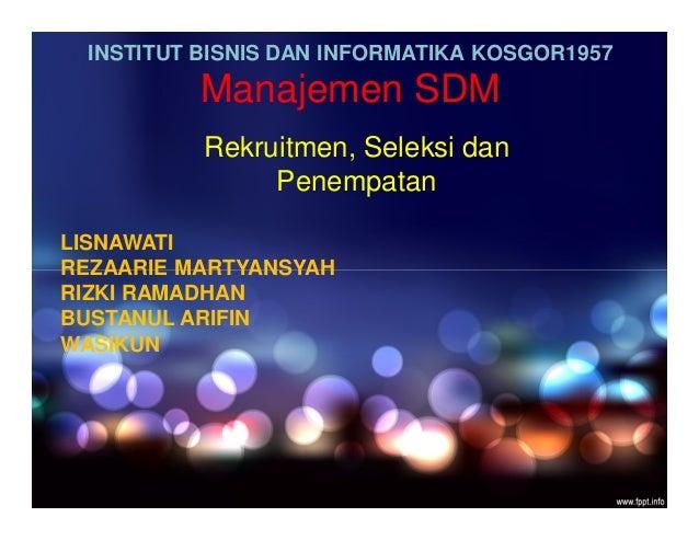 INSTITUT BISNIS DAN INFORMATIKA KOSGOR1957 Manajemen SDM Rekruitmen, Seleksi dan Penempatan LISNAWATI REZAARIE MARTYANSYAH...
