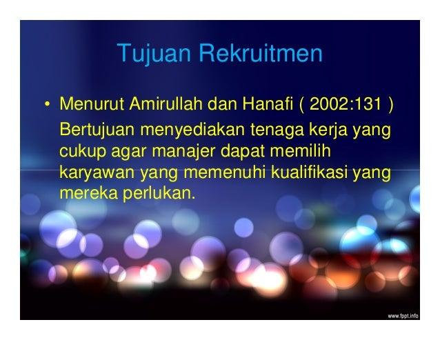 Tujuan Rekruitmen • Menurut Amirullah dan Hanafi ( 2002:131 ) Bertujuan menyediakan tenaga kerja yang cukup agar manajer d...