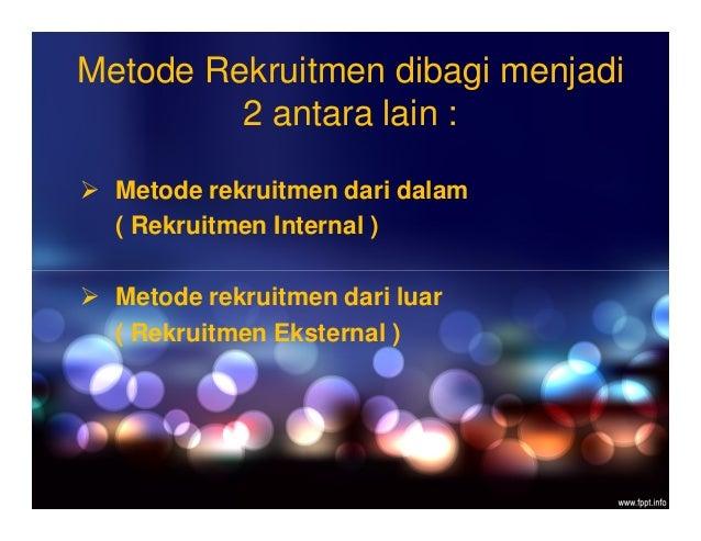 Metode Rekruitmen dibagi menjadi 2 antara lain :  Metode rekruitmen dari dalam ( Rekruitmen Internal )  Metode rekruitme...