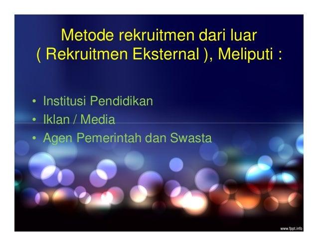 Metode rekruitmen dari luar ( Rekruitmen Eksternal ), Meliputi : • Institusi Pendidikan • Iklan / Media • Agen Pemerintah ...