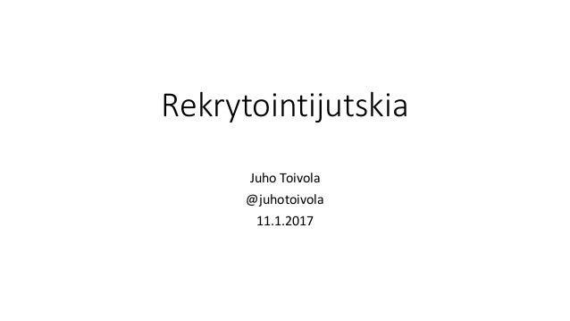 Rekrytointijutskia Juho Toivola @juhotoivola 11.1.2017