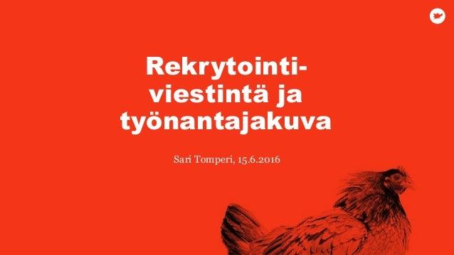 Sari Tomperi, 15.6.2016 Rekrytointi- viestintä ja työnantajakuva