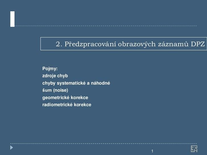 2. Předzpracování obrazových záznamů DPZPojmy:zdroje chybchyby systematické a náhodnéšum (noise)geometrické korekceradiome...