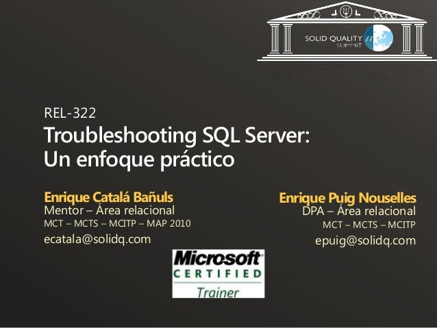REL-322Troubleshooting SQL Server:Un enfoque prácticoEnrique Catalá Bañuls           Enrique Puig NousellesMentor – Área r...
