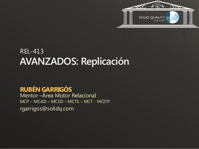 REL-413AVANZADOS: ReplicaciónRUBÉN GARRIGÓSMentor –Área Motor RelacionalMCP – MCAD – MCSD – MCTS – MCT - MCITPrgarrigos@so...