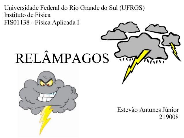 RELÂMPAGOS Estevão Antunes Júnior 219008 Universidade Federal do Rio Grande do Sul (UFRGS) Instituto de Física FIS01138 - ...