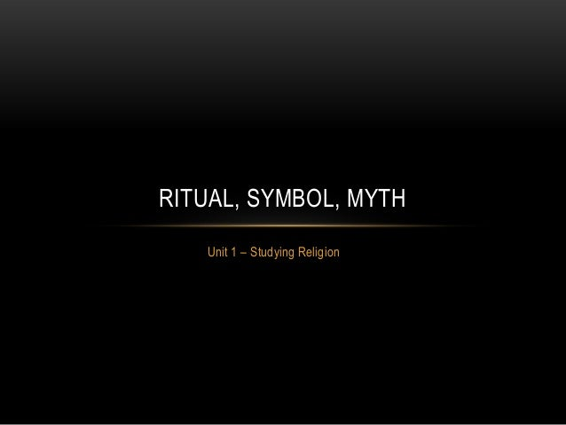 Unit 1 – Studying ReligionRITUAL, SYMBOL, MYTH