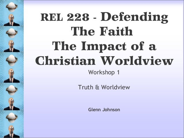 Workshop 1 Truth & Worldview REL 228 - Defending The Faith The Impact of a Christian Worldview Glenn Johnson