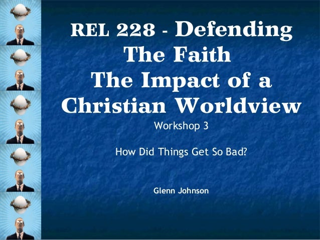 Defending The Faith The Impact of a Christian Worldview REL 228 -  Workshop 3 How Did Things Get So Bad?  Glenn Johnson