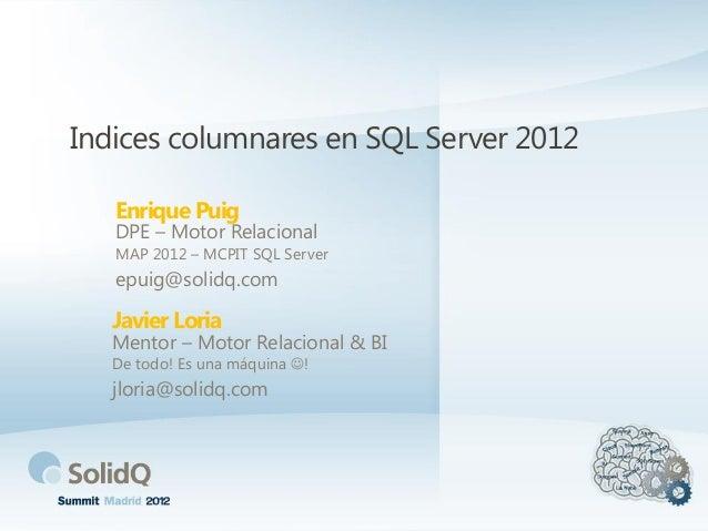 Indices columnares en SQL Server 2012Enrique PuigDPE – Motor RelacionalMAP 2012 – MCPIT SQL Serverepuig@solidq.comJavier L...