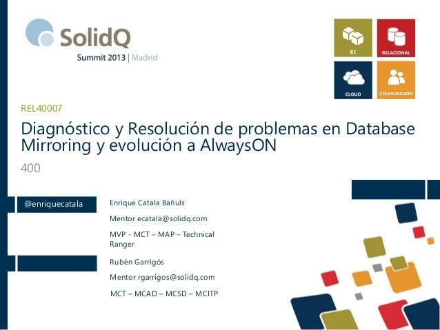 Diagnóstico y Resolución de problemas en Database Mirroring y evolución a AlwaysON 400 REL40007 @enriquecatala Enrique Cat...
