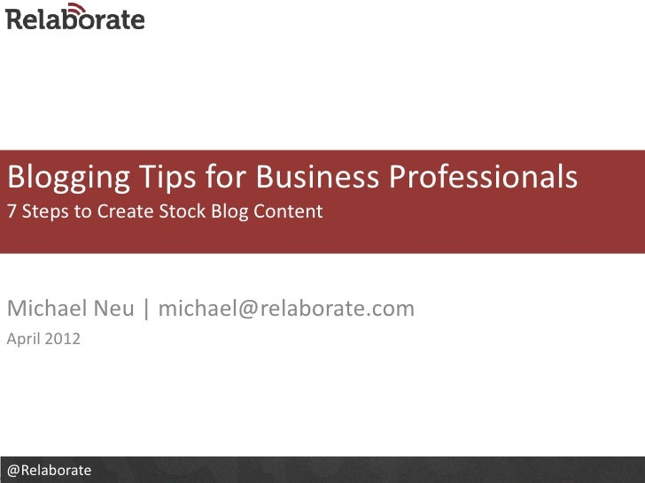 Blogging Tips for Business Professionals7 Steps to Create Stock Blog ContentMichael Neu | michael@relaborate.comApril 2012...