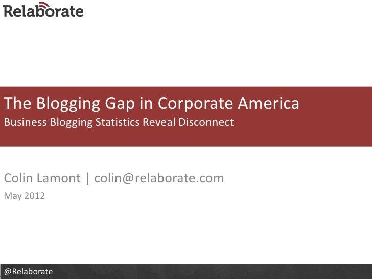 The Blogging Gap in Corporate AmericaBusiness Blogging Statistics Reveal DisconnectColin Lamont   colin@relaborate.comMay ...