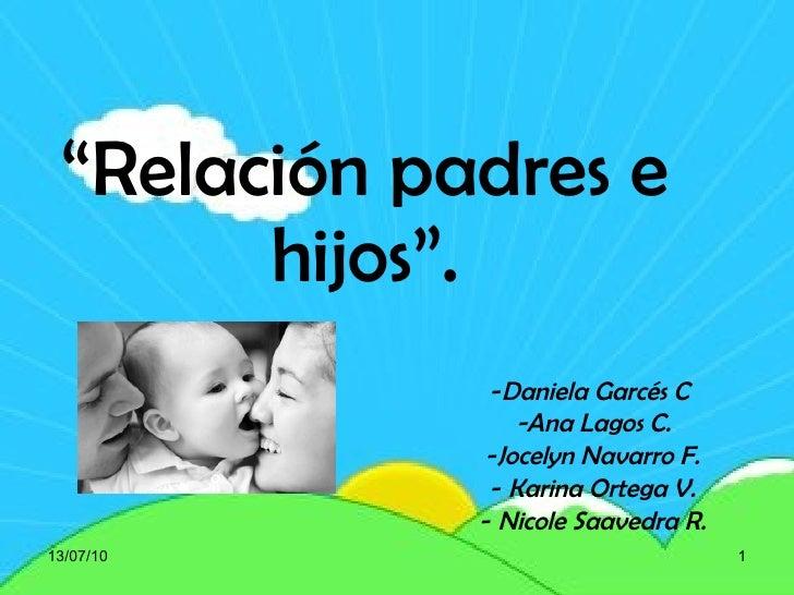 """ Relación padres e hijos"". <ul><li>Daniela Garcés C  </li></ul><ul><li>-Ana Lagos C. </li></ul><ul><li>Jocelyn Navarro F...."