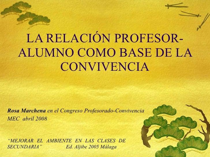 LA RELACIÓN PROFESOR-ALUMNO COMO BASE DE LA CONVIVENCIA Rosa Marchena  en el Congreso Profesorado-Convivencia MEC  abril 2...
