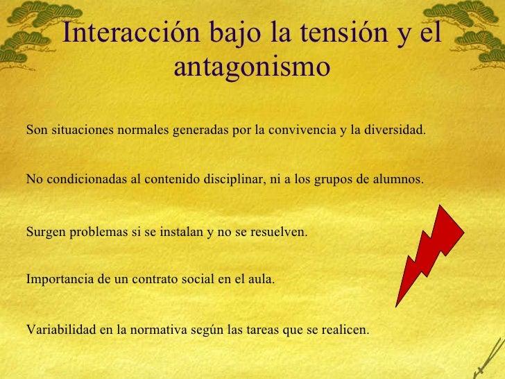 Interacción bajo la tensión y el antagonismo Son situaciones normales generadas por la convivencia y la diversidad. No con...