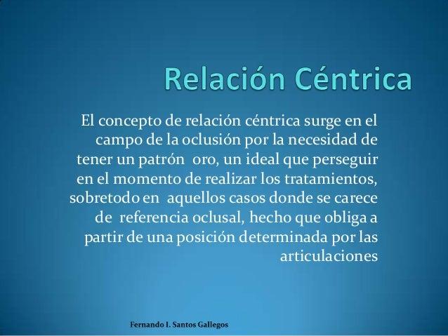 El concepto de relación céntrica surge en el    campo de la oclusión por la necesidad de tener un patrón oro, un ideal que...