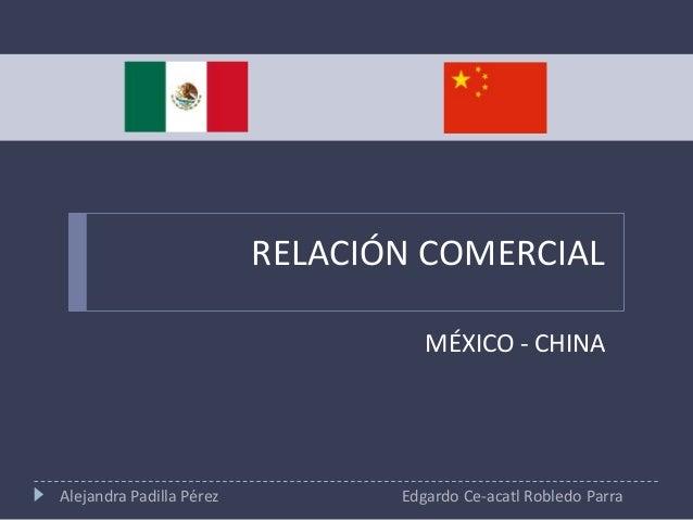 RELACIÓN COMERCIAL MÉXICO - CHINA  Alejandra Padilla Pérez  Edgardo Ce-acatl Robledo Parra