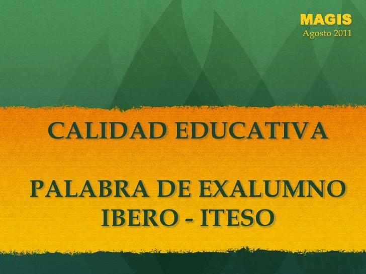 MAGIS<br />Agosto 2011<br />CALIDAD EDUCATIVAPALABRA DE EXALUMNO IBERO - ITESO<br />