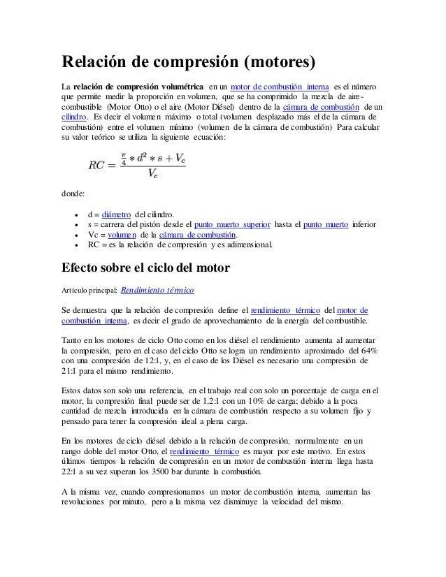 Relación de compresión (motores) La relación de compresión volumétrica en un motor de combustión interna es el número que ...