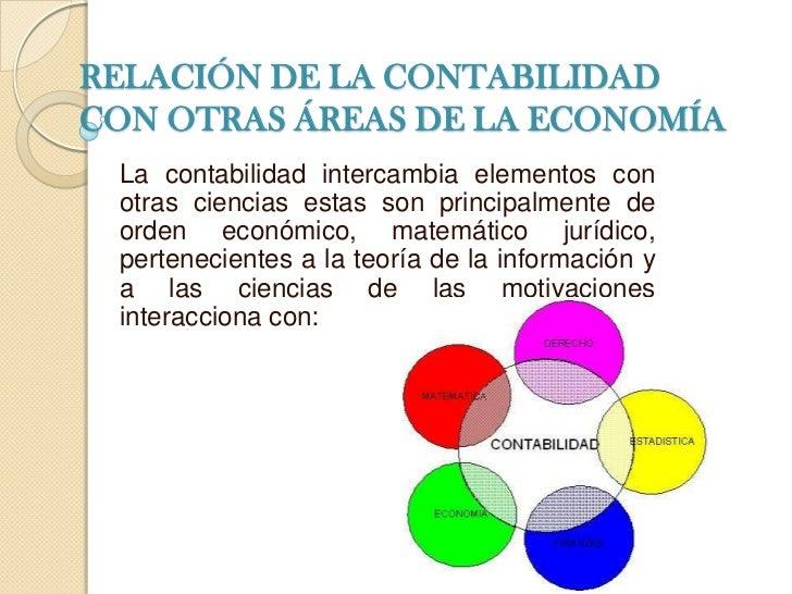 RELACIÓN DE LA CONTABILIDAD CON OTRAS ÁREAS DE LA ECONOMÍA<br />La contabilidad intercambia elementos con otras ciencias e...