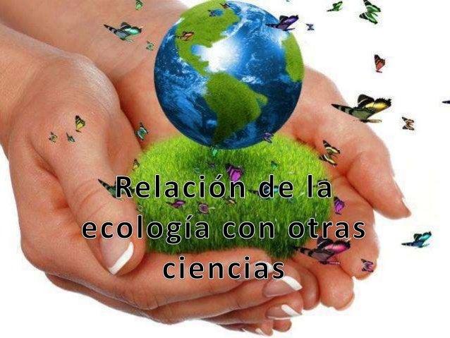 RELACIÓN DE LA ECOLOGÍA CON OTRAS CIENCIAS…!