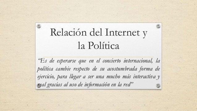 """Relación del Internet y la Política """"Es de esperarse que en el concierto internacional, la política cambie respecto de su ..."""