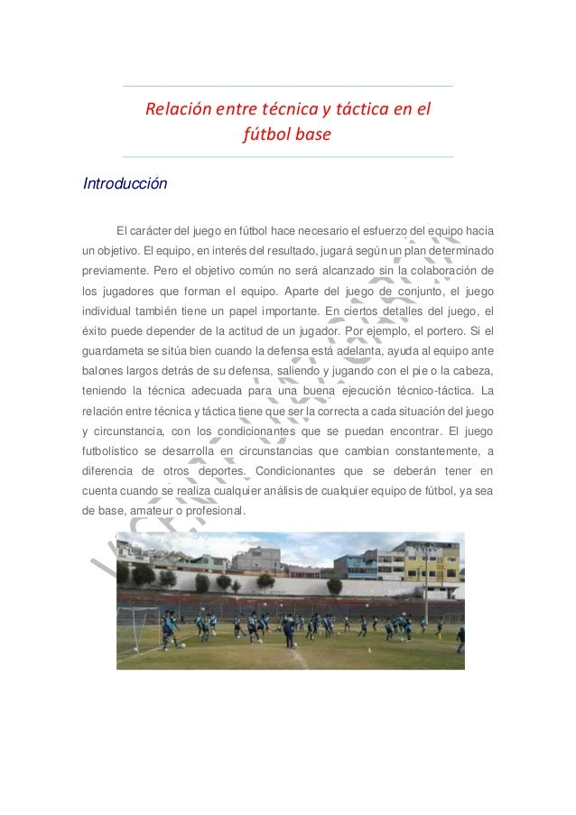Relación entre técnica y táctica en el fútbol base Introducción El carácter del juego en fútbol hace necesario el esfuerzo...