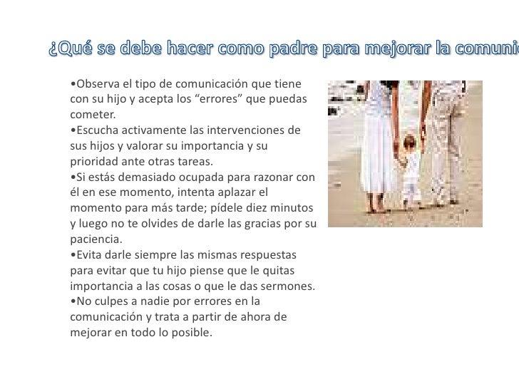 ¿Qué se debe hacer como padre para mejorar la comunicación?<br /><ul><li>Observa el tipo de comunicación que tiene con su ...