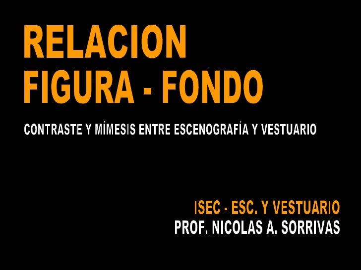 ISEC - ESC. Y VESTUARIO PROF. NICOLAS A. SORRIVAS RELACION FIGURA - FONDO CONTRASTE Y MÍMESIS ENTRE ESCENOGRAFÍA Y VESTUARIO