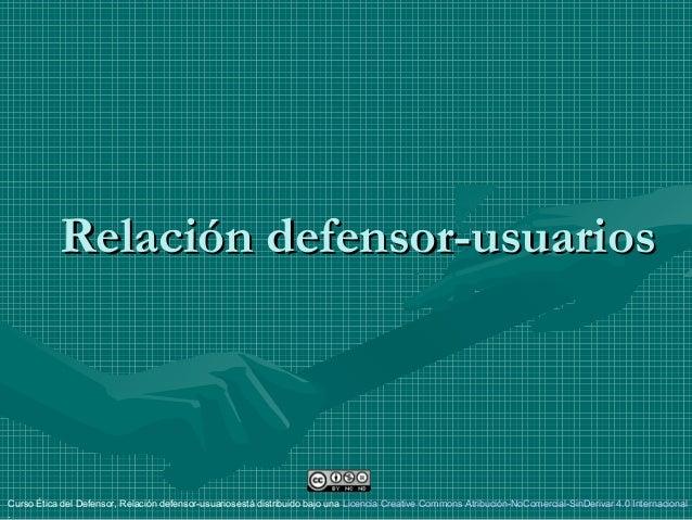 Relación defensor-usuariosRelación defensor-usuarios Curso Ética del Defensor, Relación defensor-usuariosestá distribuido ...