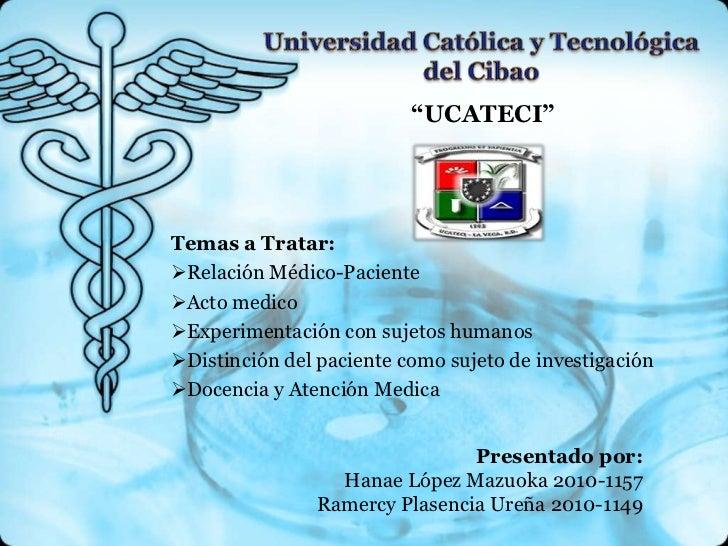 """""""UCATECI""""Temas a Tratar:Relación Médico-PacienteActo medicoExperimentación con sujetos humanosDistinción del paciente ..."""