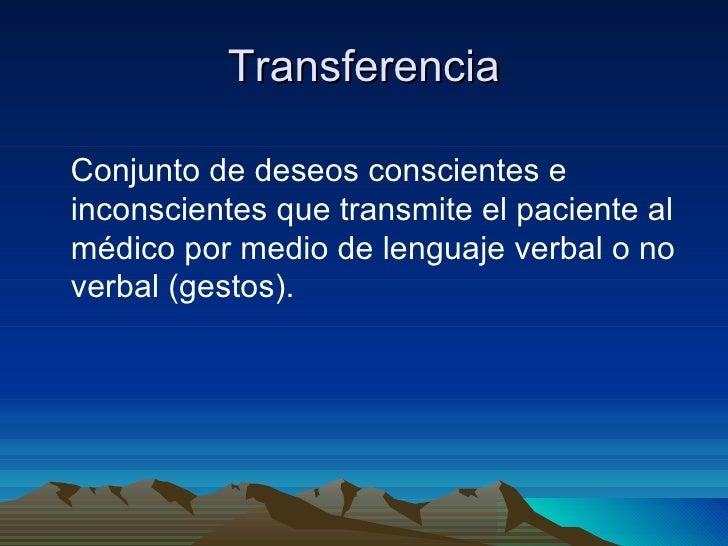 TransferenciaConjunto de deseos conscientes einconscientes que transmite el paciente almédico por medio de lenguaje verbal...